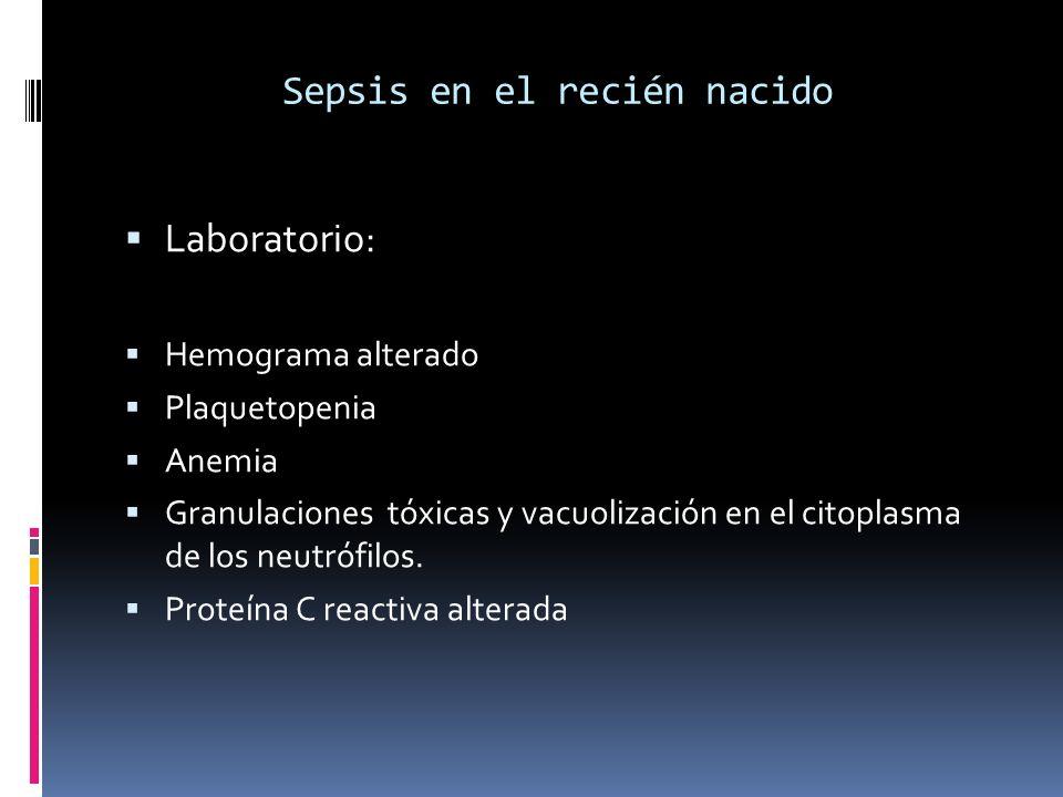 Sepsis en el recién nacido Laboratorio: Hemograma alterado Plaquetopenia Anemia Granulaciones tóxicas y vacuolización en el citoplasma de los neutrófi