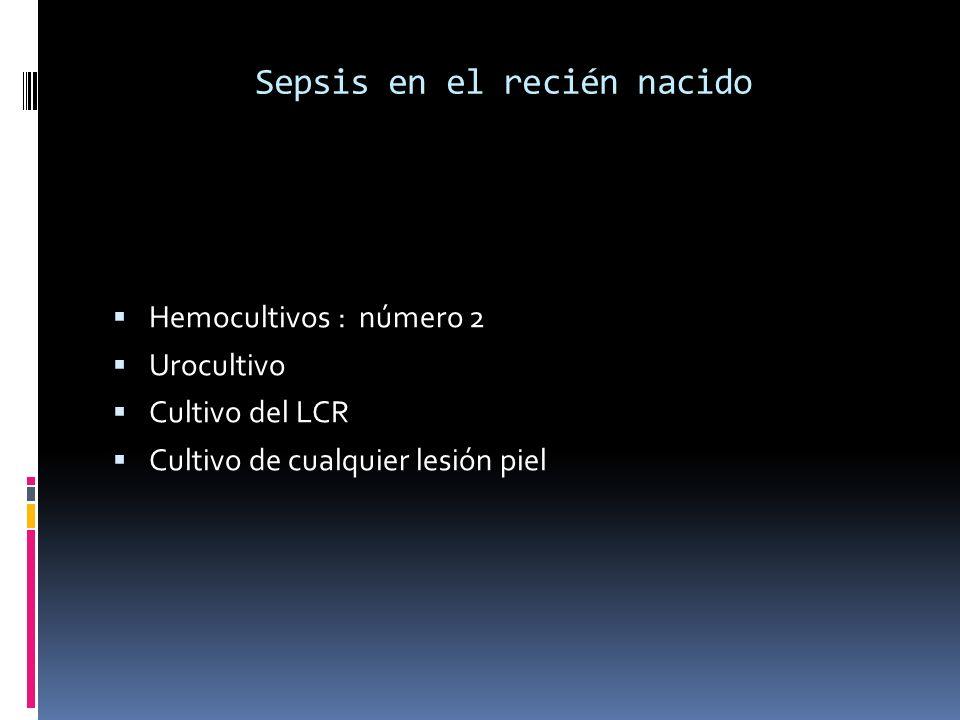 Sepsis en el recién nacido Hemocultivos : número 2 Urocultivo Cultivo del LCR Cultivo de cualquier lesión piel