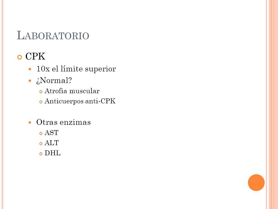 L ABORATORIO CPK 10x el límite superior ¿Normal? Atrofia muscular Anticuerpos anti-CPK Otras enzimas AST ALT DHL