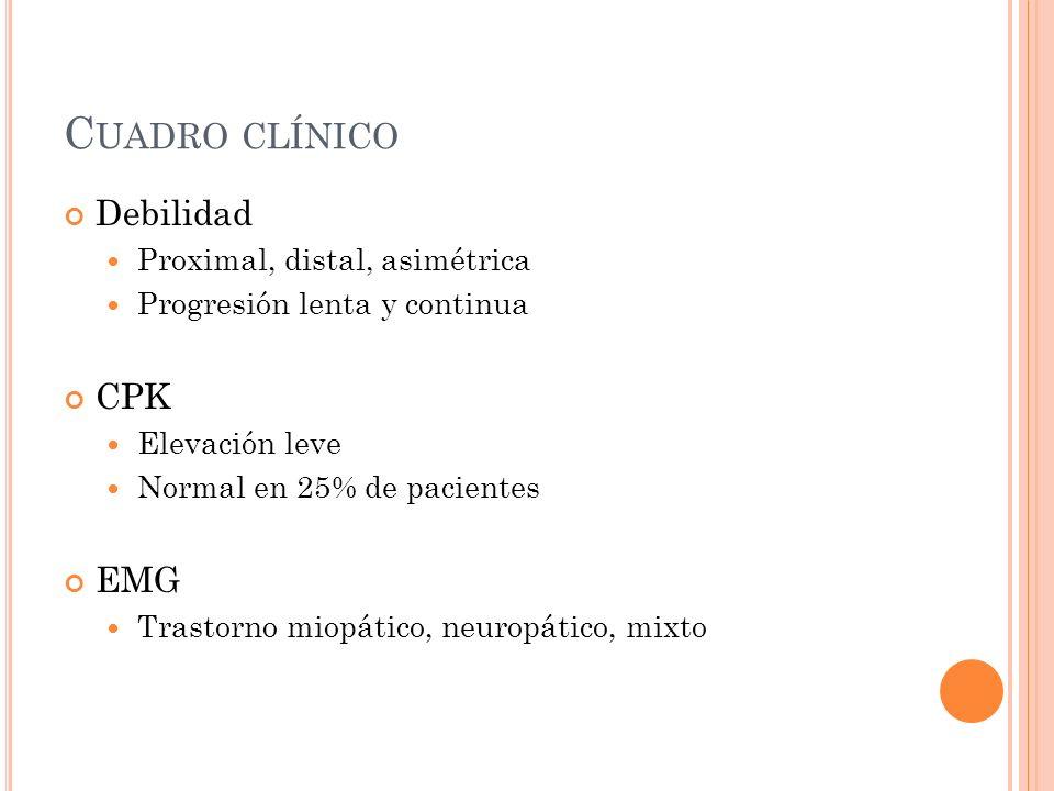C UADRO CLÍNICO Debilidad Proximal, distal, asimétrica Progresión lenta y continua CPK Elevación leve Normal en 25% de pacientes EMG Trastorno miopáti