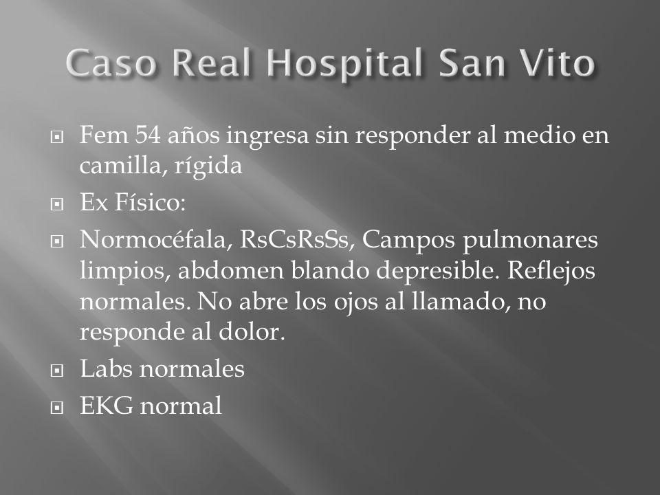 Fem 54 años ingresa sin responder al medio en camilla, rígida Ex Físico: Normocéfala, RsCsRsSs, Campos pulmonares limpios, abdomen blando depresible.
