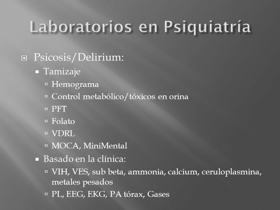 Psicosis/Delirium: Tamizaje Hemograma Control metabólico/tóxicos en orina PFT Folato VDRL MOCA, MiniMental Basado en la clínica: VIH, VES, sub beta, a
