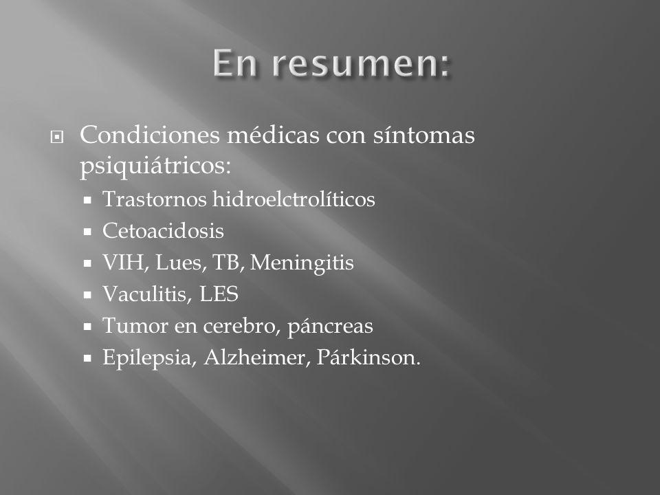 Condiciones médicas con síntomas psiquiátricos: Trastornos hidroelctrolíticos Cetoacidosis VIH, Lues, TB, Meningitis Vaculitis, LES Tumor en cerebro,