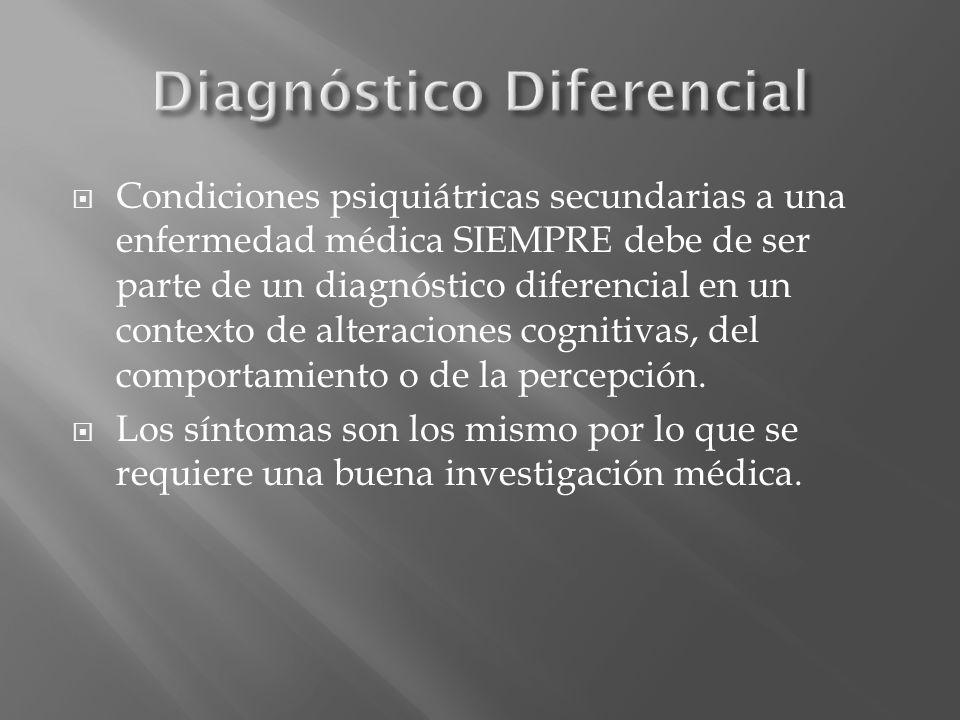 Condiciones psiquiátricas secundarias a una enfermedad médica SIEMPRE debe de ser parte de un diagnóstico diferencial en un contexto de alteraciones c