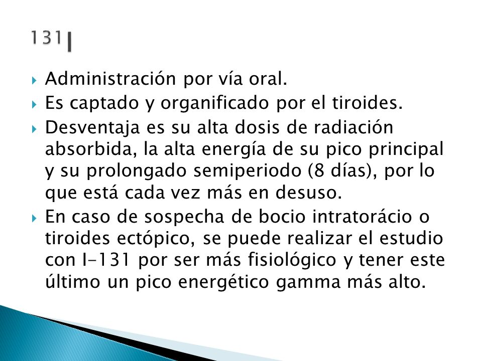 Administración por vía oral. Es captado y organificado por el tiroides. Desventaja es su alta dosis de radiación absorbida, la alta energía de su pico