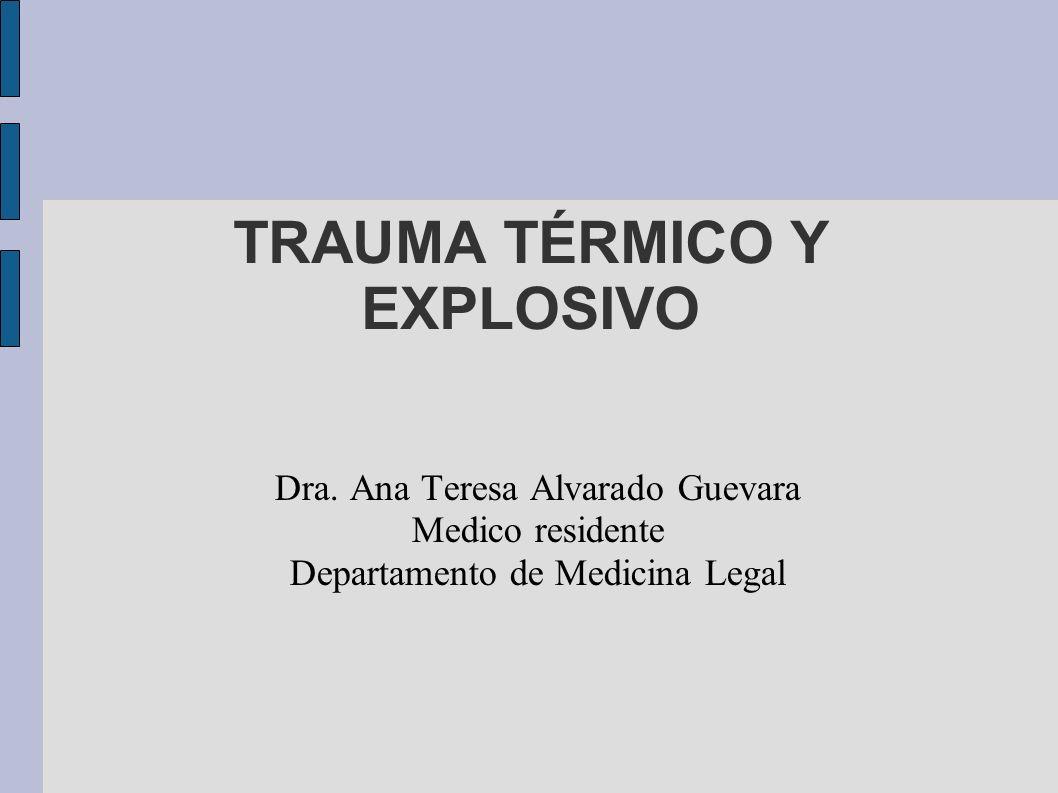 Dra. Ana Teresa Alvarado Guevara Medico residente Departamento de Medicina Legal TRAUMA TÉRMICO Y EXPLOSIVO