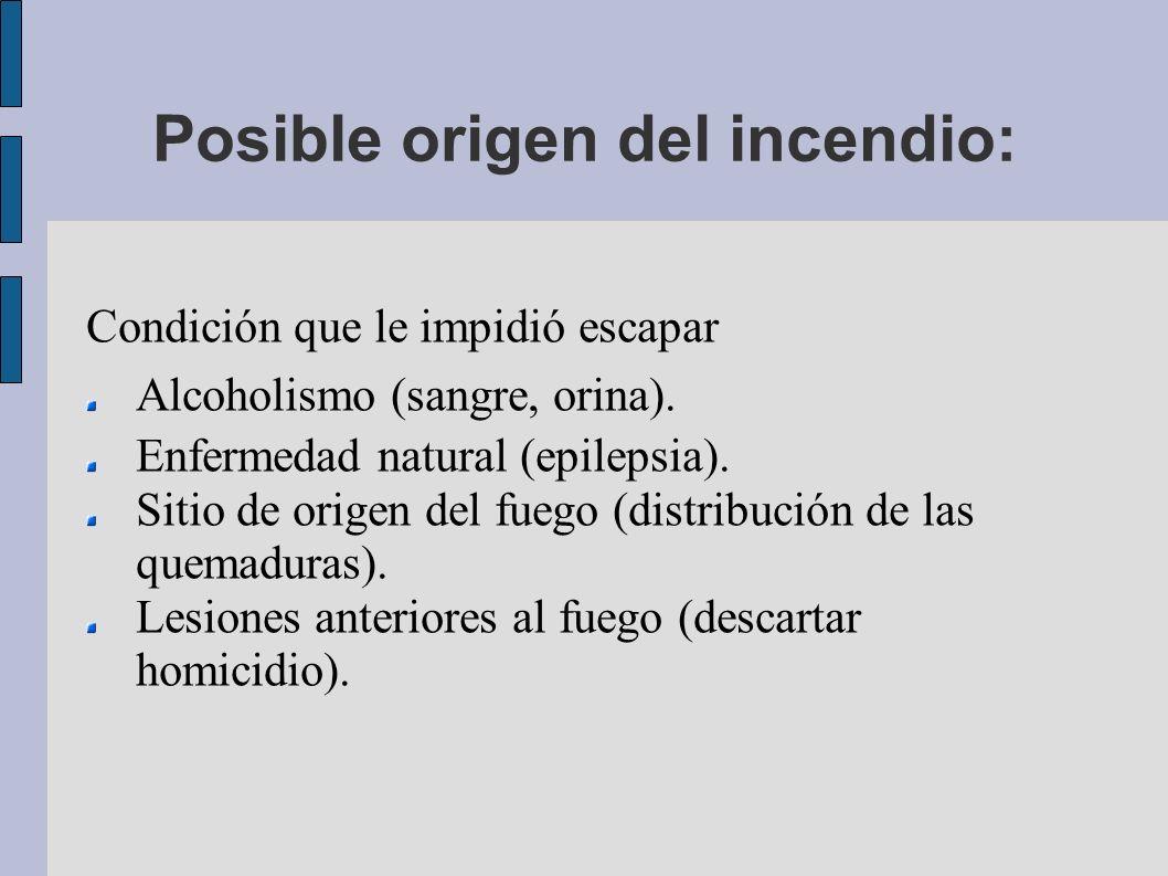 Posible origen del incendio: Condición que le impidió escapar Alcoholismo (sangre, orina). Enfermedad natural (epilepsia). Sitio de origen del fuego (