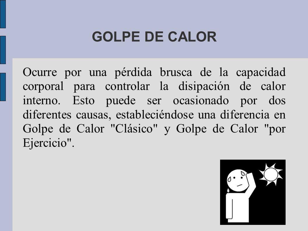 GOLPE DE CALOR Ocurre por una pérdida brusca de la capacidad corporal para controlar la disipación de calor interno. Esto puede ser ocasionado por dos
