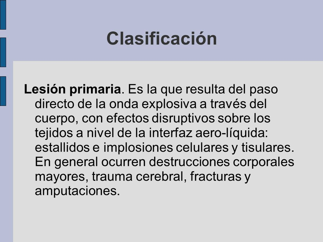 Clasificación Lesión primaria. Es la que resulta del paso directo de la onda explosiva a través del cuerpo, con efectos disruptivos sobre los tejidos