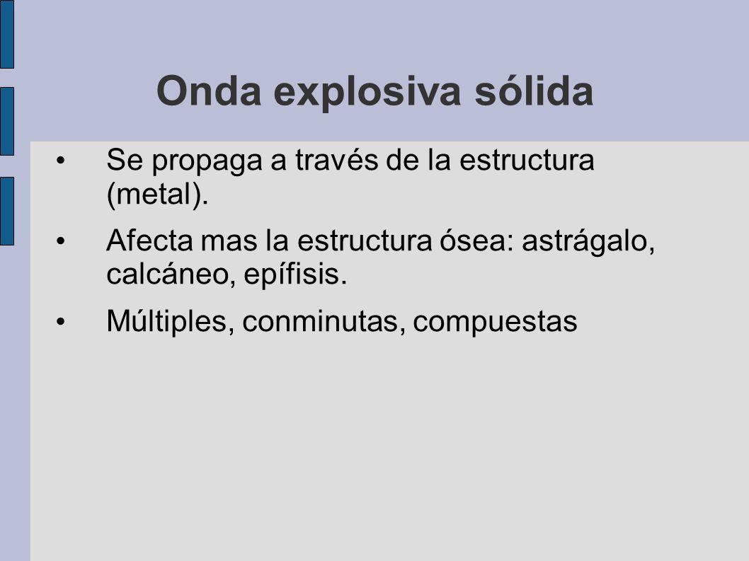 Onda explosiva sólida Se propaga a través de la estructura (metal). Afecta mas la estructura ósea: astrágalo, calcáneo, epífisis. Múltiples, conminuta