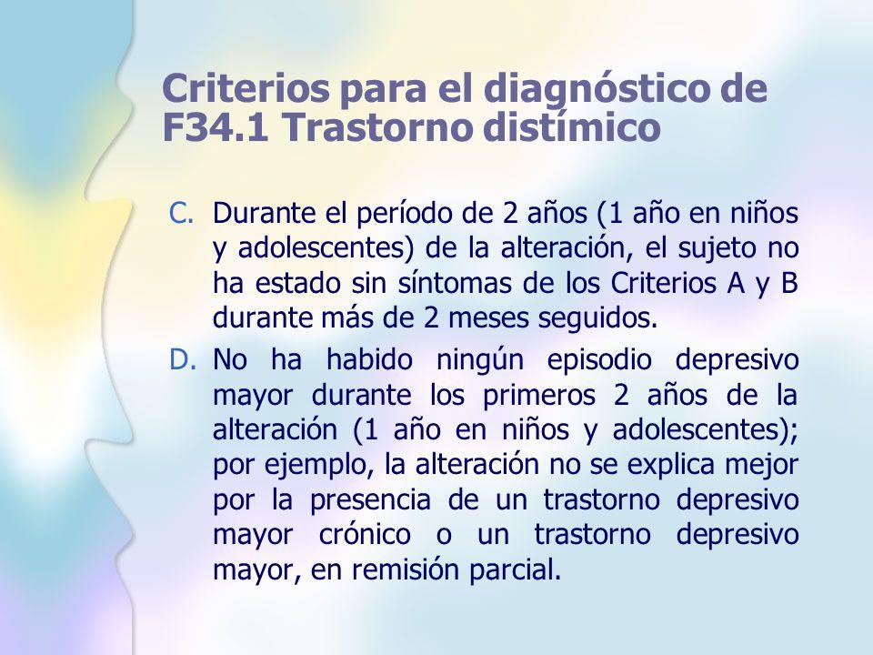 Criterios para el diagnóstico de F34.1 Trastorno distímico C.Durante el período de 2 años (1 año en niños y adolescentes) de la alteración, el sujeto