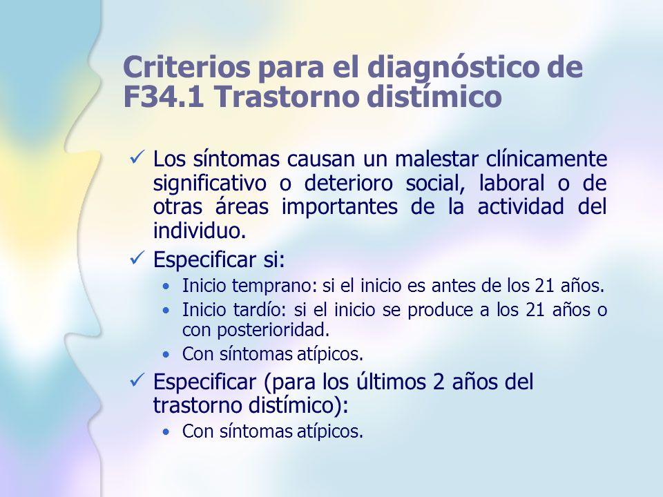 Criterios para el diagnóstico de F34.1 Trastorno distímico Los síntomas causan un malestar clínicamente significativo o deterioro social, laboral o de