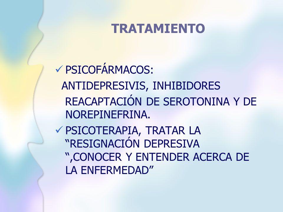 TRATAMIENTO PSICOFÁRMACOS: ANTIDEPRESIVIS, INHIBIDORES REACAPTACIÓN DE SEROTONINA Y DE NOREPINEFRINA. PSICOTERAPIA, TRATAR LA RESIGNACIÓN DEPRESIVA,CO
