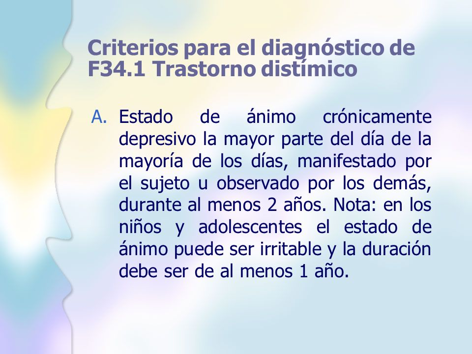 Criterios para el diagnóstico de F34.1 Trastorno distímico A.Estado de ánimo crónicamente depresivo la mayor parte del día de la mayoría de los días,