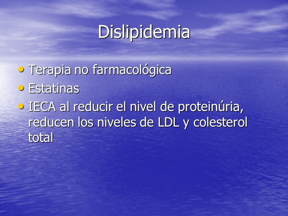 Dislipidemia Terapia no farmacológica Terapia no farmacológica Estatinas Estatinas IECA al reducir el nivel de proteinúria, reducen los niveles de LDL