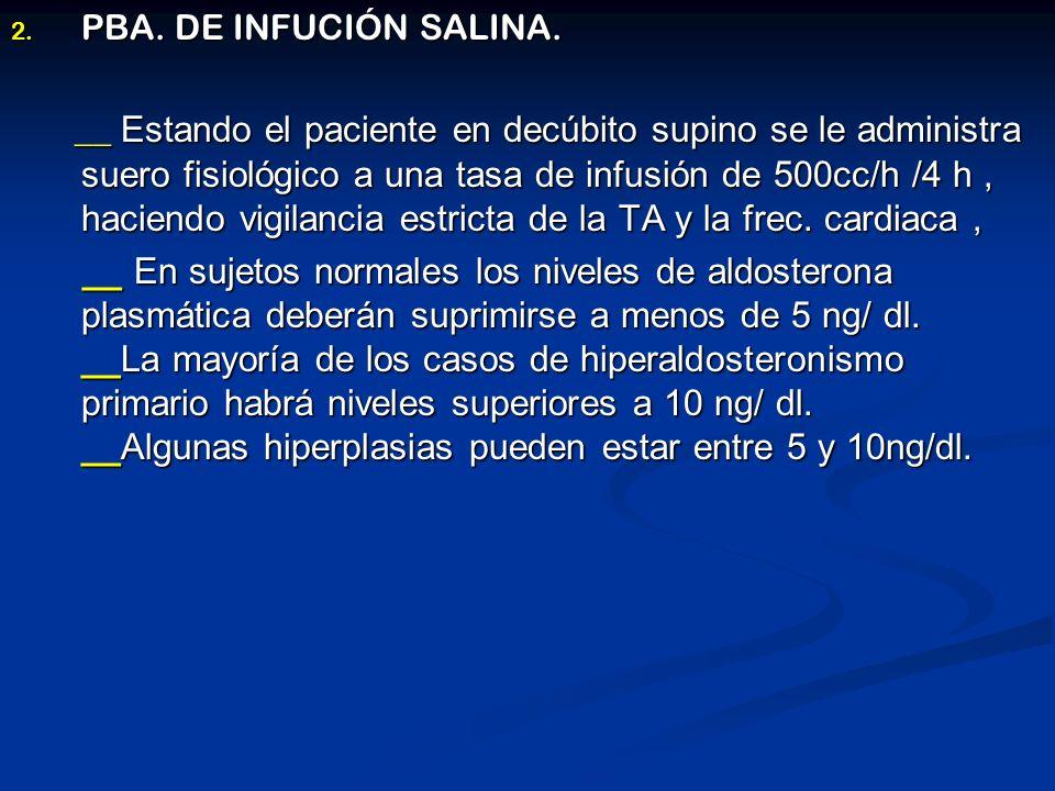 2. PBA. DE INFUCIÓN SALINA. __ Estando el paciente en decúbito supino se le administra suero fisiológico a una tasa de infusión de 500cc/h /4 h, hacie