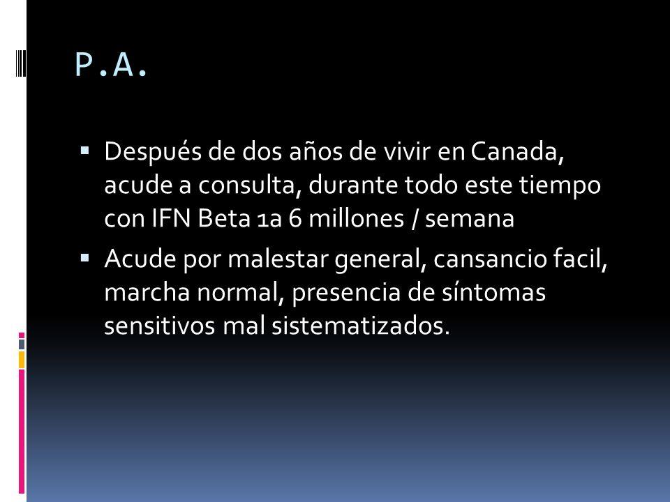 P.A. Después de dos años de vivir en Canada, acude a consulta, durante todo este tiempo con IFN Beta 1a 6 millones / semana Acude por malestar general