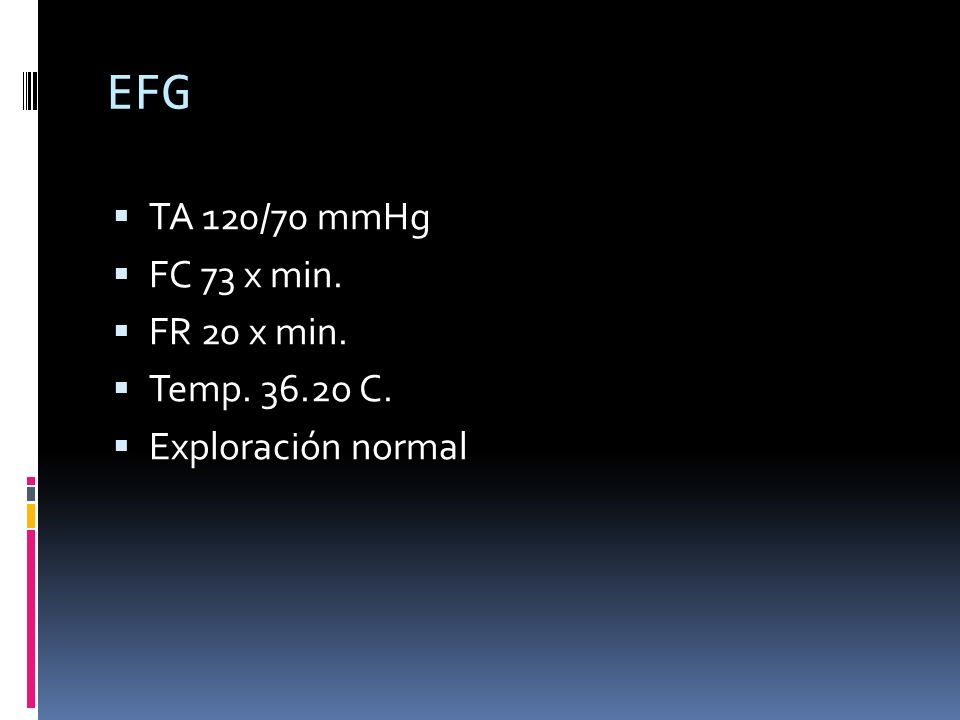 EFG TA 120/70 mmHg FC 73 x min. FR 20 x min. Temp. 36.2o C. Exploración normal