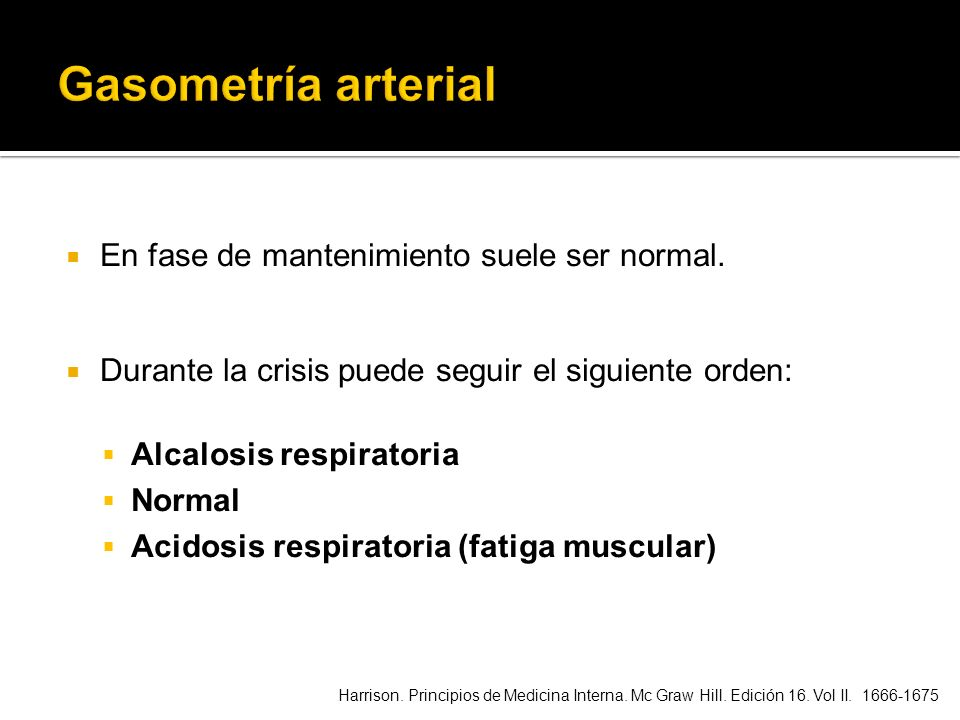En fase de mantenimiento suele ser normal. Durante la crisis puede seguir el siguiente orden: Alcalosis respiratoria Normal Acidosis respiratoria (fat