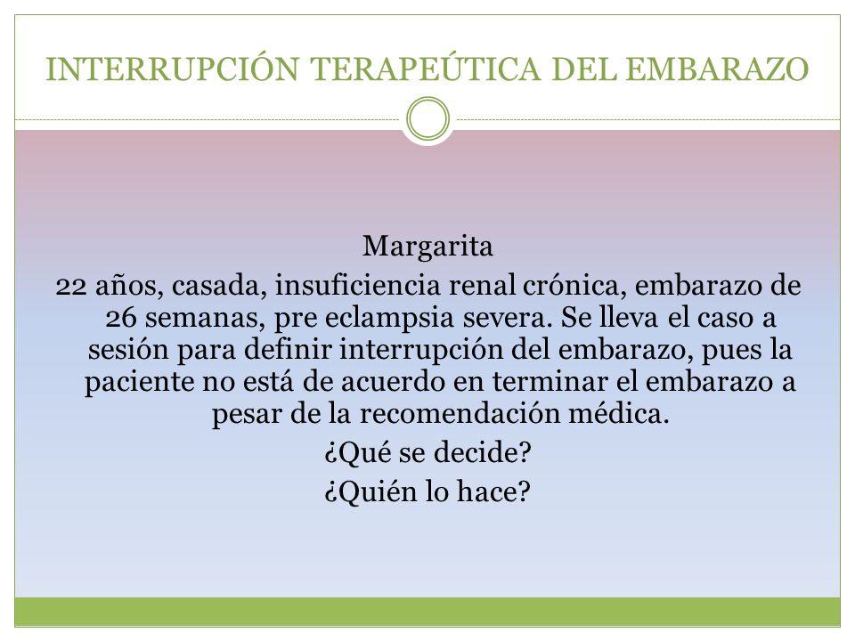 INTERRUPCIÓN TERAPEÚTICA DEL EMBARAZO Margarita 22 años, casada, insuficiencia renal crónica, embarazo de 26 semanas, pre eclampsia severa. Se lleva e