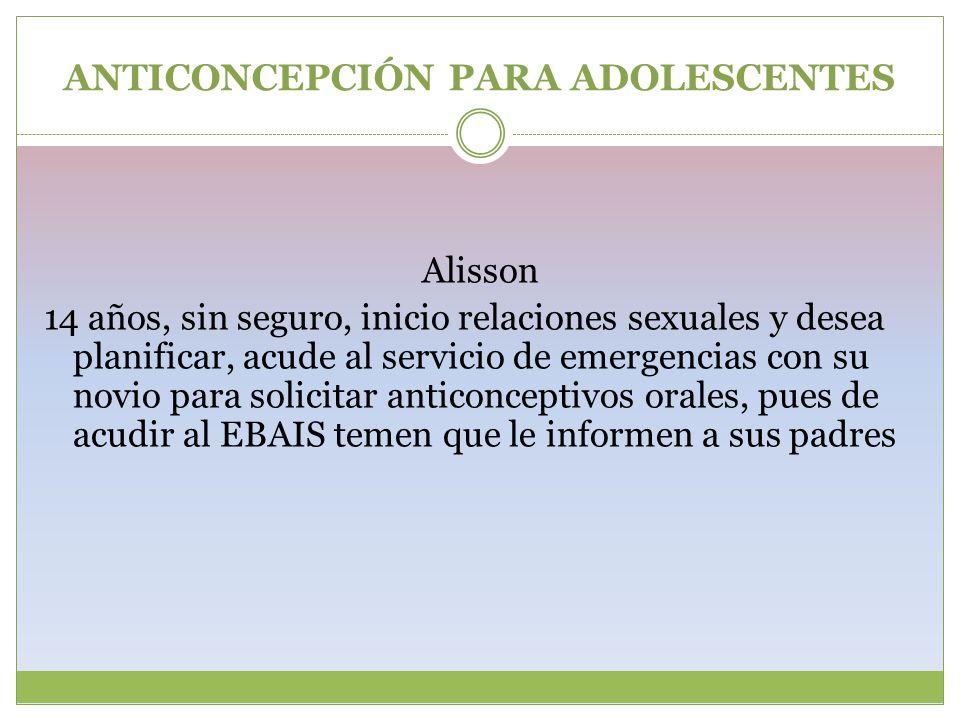 ANTICONCEPCIÓN PARA ADOLESCENTES Alisson 14 años, sin seguro, inicio relaciones sexuales y desea planificar, acude al servicio de emergencias con su n