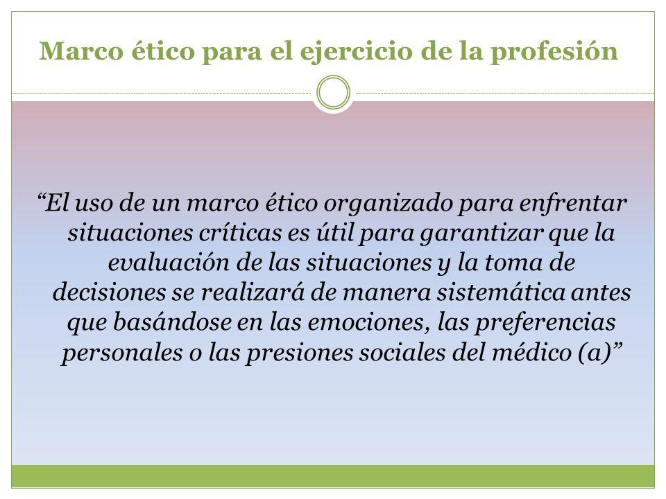 Marco ético para el ejercicio de la profesión El uso de un marco ético organizado para enfrentar situaciones críticas es útil para garantizar que la e