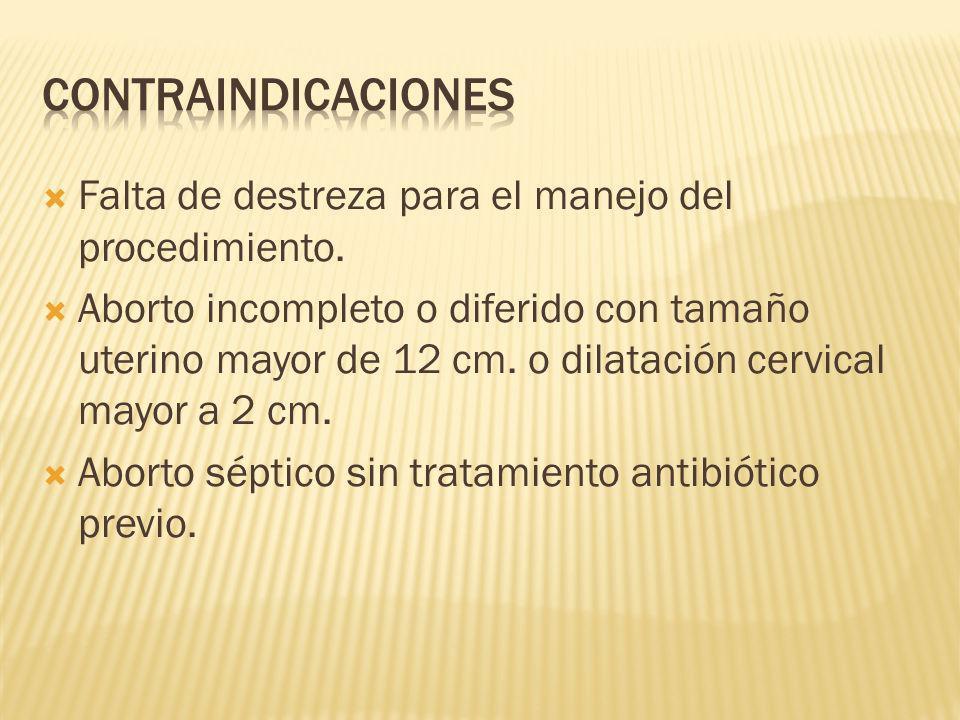 Falta de destreza para el manejo del procedimiento. Aborto incompleto o diferido con tamaño uterino mayor de 12 cm. o dilatación cervical mayor a 2 cm