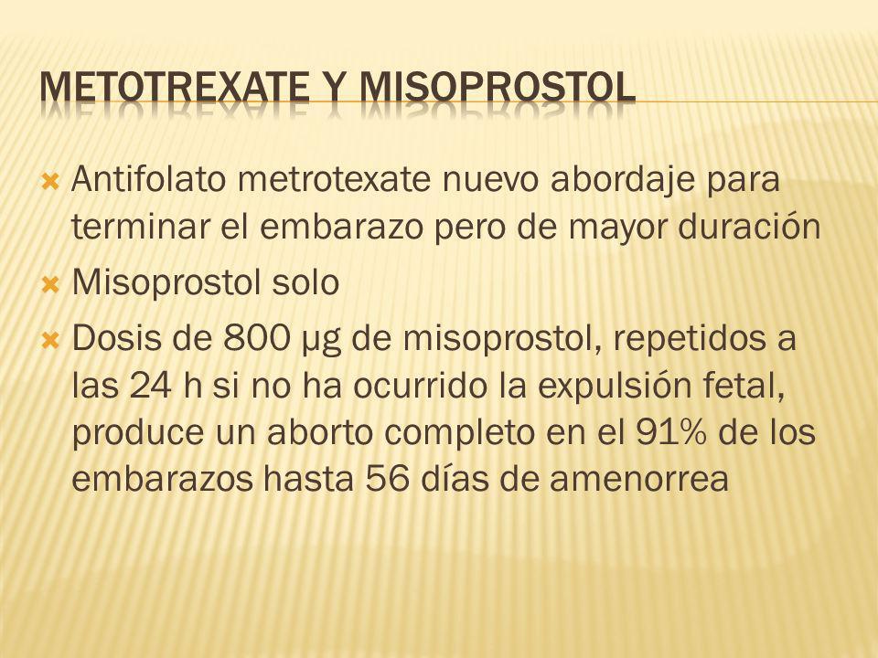 Antifolato metrotexate nuevo abordaje para terminar el embarazo pero de mayor duración Misoprostol solo Dosis de 800 µg de misoprostol, repetidos a la