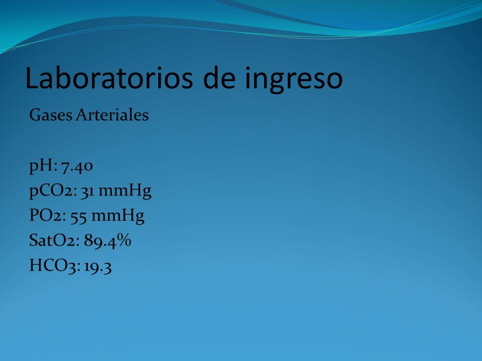 Laboratorios de ingreso Gases Arteriales pH: 7.40 pCO2: 31 mmHg PO2: 55 mmHg SatO2: 89.4% HCO3: 19.3