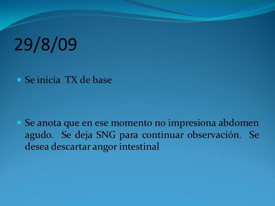 29/8/09 Se inicia TX de base Se anota que en ese momento no impresiona abdomen agudo. Se deja SNG para continuar observación. Se desea descartar angor