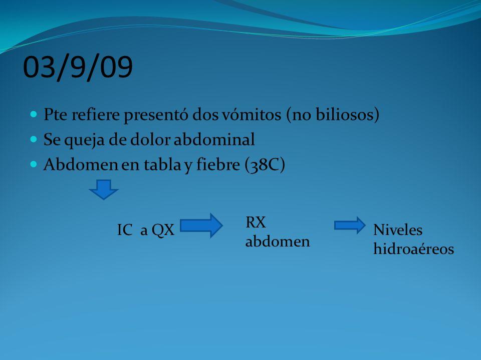 03/9/09 Pte refiere presentó dos vómitos (no biliosos) Se queja de dolor abdominal Abdomen en tabla y fiebre (38C) IC a QX RX abdomen Niveles hidroaér