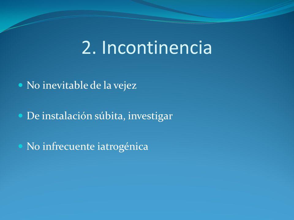2. Incontinencia No inevitable de la vejez De instalación súbita, investigar No infrecuente iatrogénica