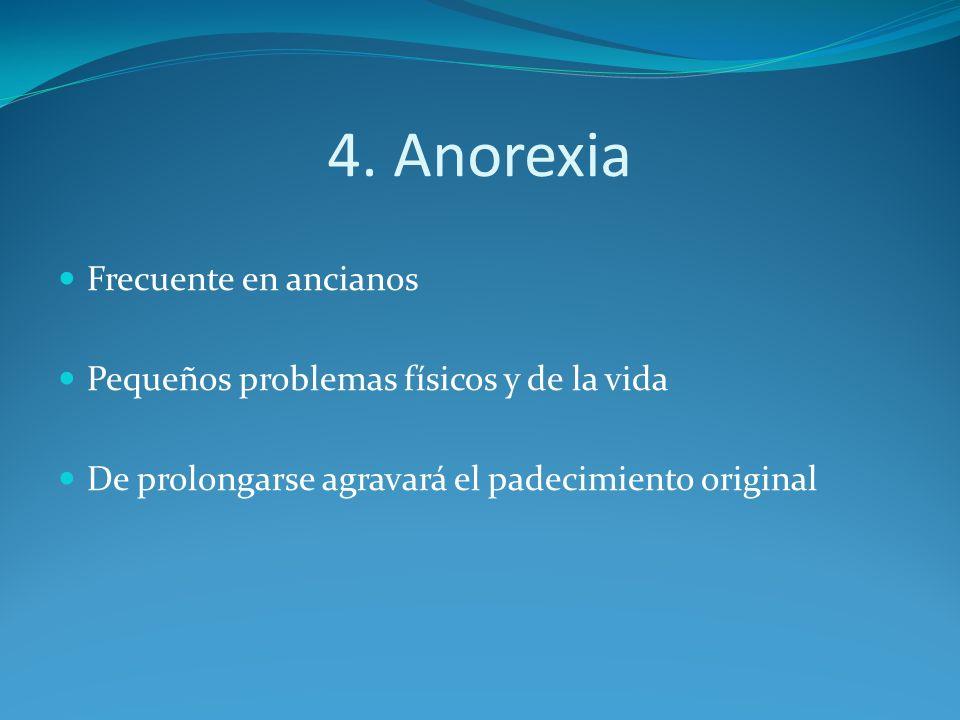 4. Anorexia Frecuente en ancianos Pequeños problemas físicos y de la vida De prolongarse agravará el padecimiento original