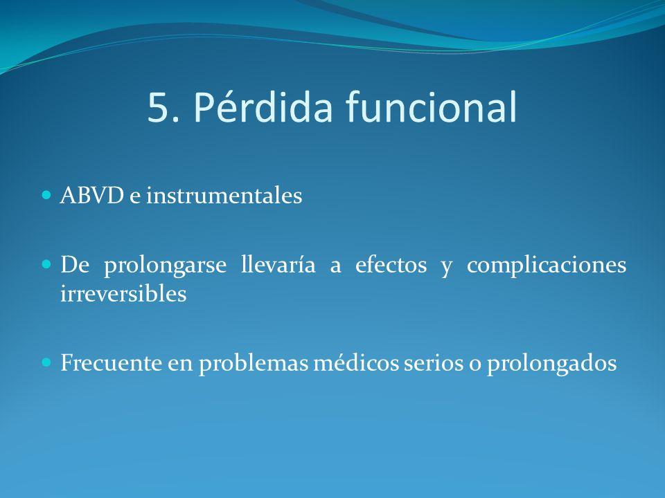5. Pérdida funcional ABVD e instrumentales De prolongarse llevaría a efectos y complicaciones irreversibles Frecuente en problemas médicos serios o pr