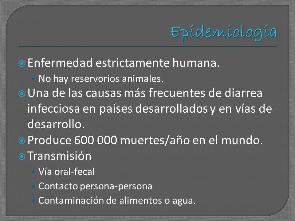 Enfermedad estrictamente humana. No hay reservorios animales. Una de las causas más frecuentes de diarrea infecciosa en países desarrollados y en vías