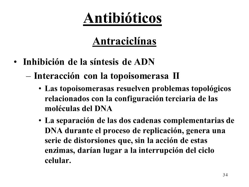 34 Antibióticos Antraciclínas Inhibición de la síntesis de ADN –Interacción con la topoisomerasa II Las topoisomerasas resuelven problemas topológicos