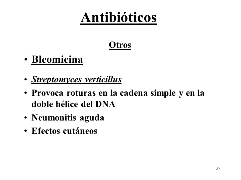 37 Otros Bleomicina Streptomyces verticillus Provoca roturas en la cadena simple y en la doble hélice del DNA Neumonitis aguda Efectos cutáneos Antibi