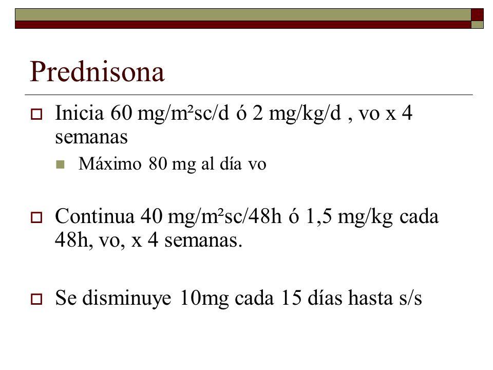 Prednisona Inicia 60 mg/m²sc/d ó 2 mg/kg/d, vo x 4 semanas Máximo 80 mg al día vo Continua 40 mg/m²sc/48h ó 1,5 mg/kg cada 48h, vo, x 4 semanas. Se di