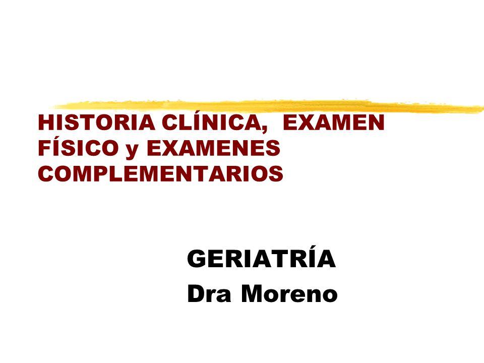HISTORIA CLÍNICA, EXAMEN FÍSICO y EXAMENES COMPLEMENTARIOS GERIATRÍA Dra Moreno