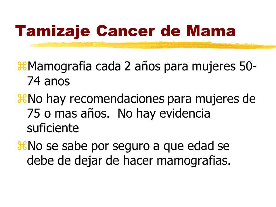 Tamizaje Cancer de Mama zMamografia cada 2 años para mujeres 50- 74 anos zNo hay recomendaciones para mujeres de 75 o mas años.