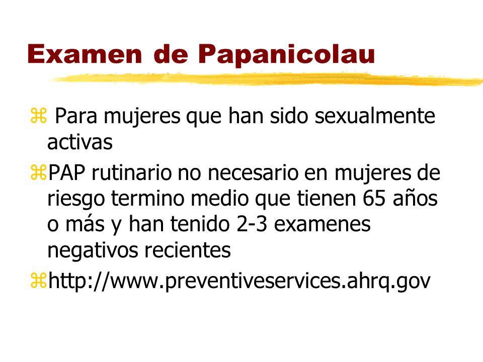 Examen de Papanicolau z Para mujeres que han sido sexualmente activas zPAP rutinario no necesario en mujeres de riesgo termino medio que tienen 65 años o más y han tenido 2-3 examenes negativos recientes zhttp://www.preventiveservices.ahrq.gov