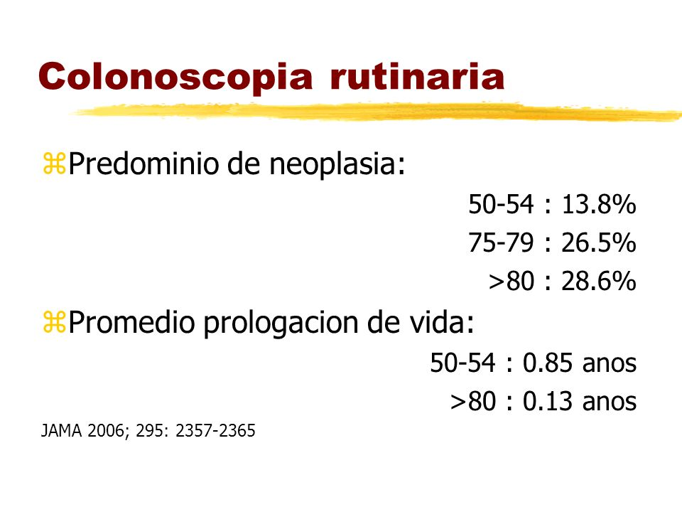 Colonoscopia rutinaria zPredominio de neoplasia: 50-54 : 13.8% 75-79 : 26.5% >80 : 28.6% zPromedio prologacion de vida: 50-54 : 0.85 anos >80 : 0.13 anos JAMA 2006; 295: 2357-2365