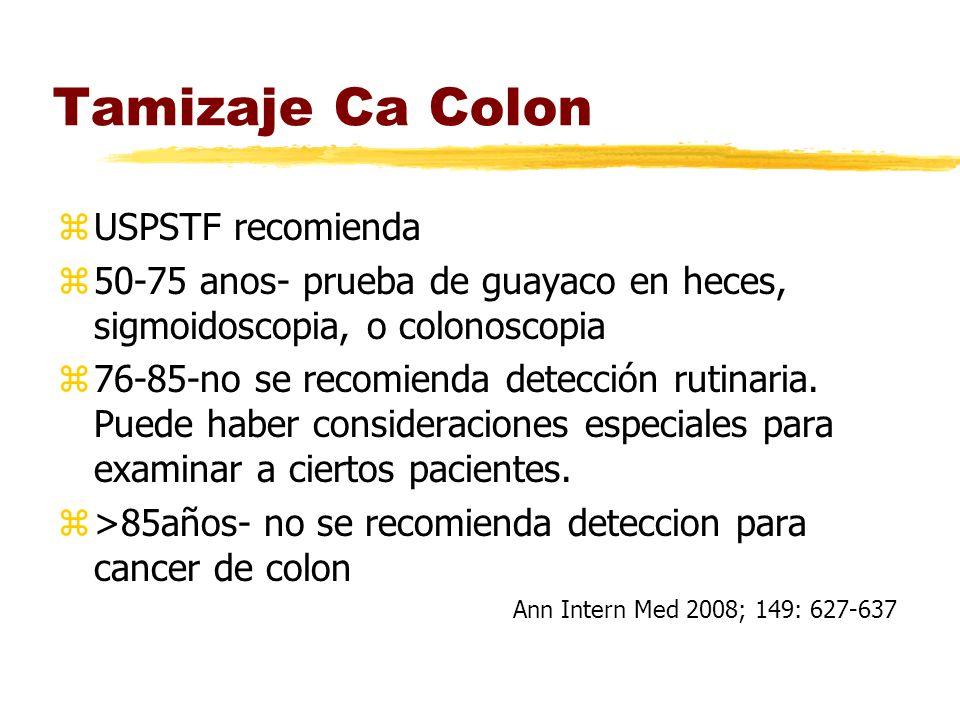 Tamizaje Ca Colon zUSPSTF recomienda z50-75 anos- prueba de guayaco en heces, sigmoidoscopia, o colonoscopia z76-85-no se recomienda detección rutinaria.