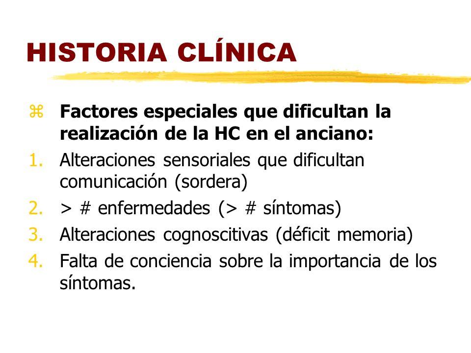 HISTORIA CLÍNICA zFactores especiales que dificultan la realización de la HC en el anciano: 1.Alteraciones sensoriales que dificultan comunicación (sordera) 2.> # enfermedades (> # síntomas) 3.Alteraciones cognoscitivas (déficit memoria) 4.Falta de conciencia sobre la importancia de los síntomas.