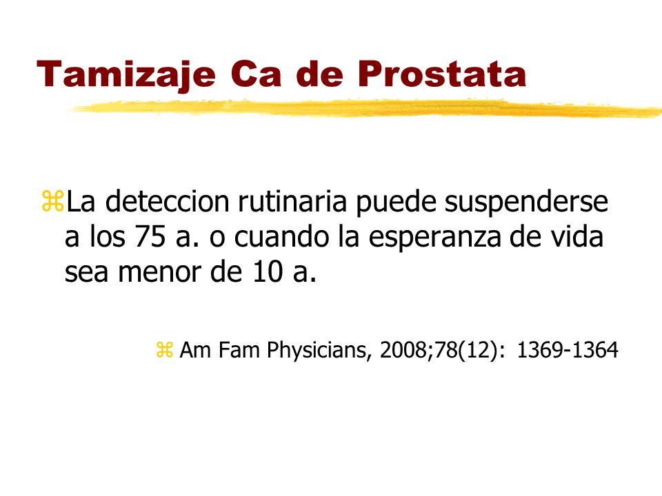 Tamizaje Ca de Prostata zLa deteccion rutinaria puede suspenderse a los 75 a. o cuando la esperanza de vida sea menor de 10 a. zAm Fam Physicians, 200