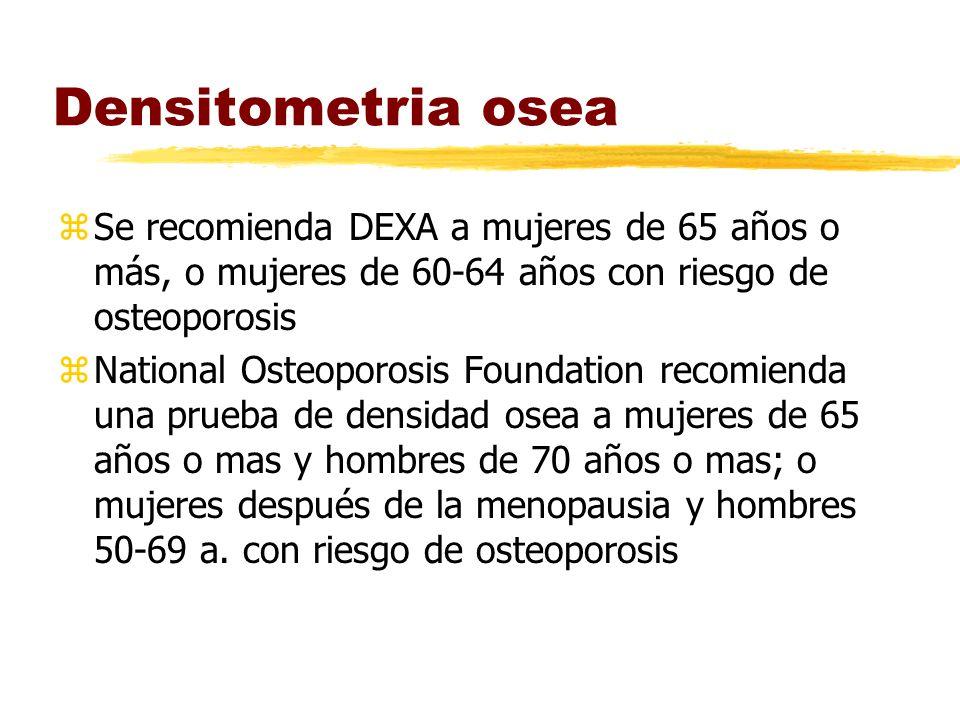 Densitometria osea zSe recomienda DEXA a mujeres de 65 años o más, o mujeres de 60-64 años con riesgo de osteoporosis zNational Osteoporosis Foundation recomienda una prueba de densidad osea a mujeres de 65 años o mas y hombres de 70 años o mas; o mujeres después de la menopausia y hombres 50-69 a.