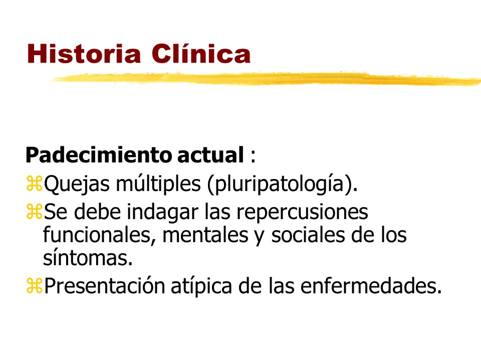 Historia Clínica Padecimiento actual : zQuejas múltiples (pluripatología). zSe debe indagar las repercusiones funcionales, mentales y sociales de los