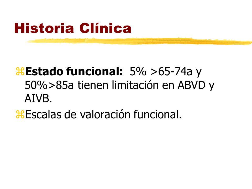 Historia Clínica zEstado funcional: 5% >65-74a y 50%>85a tienen limitación en ABVD y AIVB. zEscalas de valoración funcional.