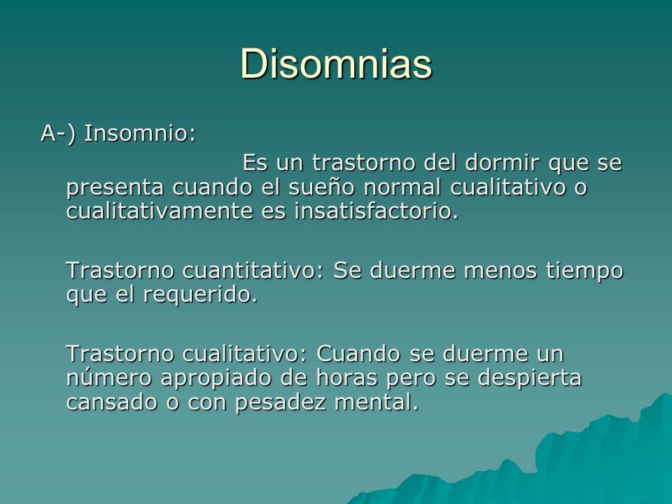 Disomnias A-) Insomnio: Es un trastorno del dormir que se presenta cuando el sueño normal cualitativo o cualitativamente es insatisfactorio. Trastorno