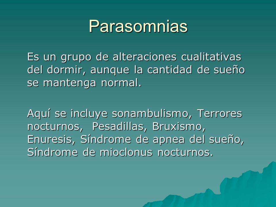 Parasomnias Es un grupo de alteraciones cualitativas del dormir, aunque la cantidad de sueño se mantenga normal. Aquí se incluye sonambulismo, Terrore